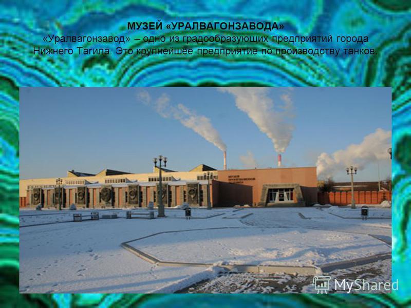 МУЗЕЙ «УРАЛВАГОНЗАВОДА» «Уралвагонзавод» – одно из градообразующих предприятий города Нижнего Тагила. Это крупнейшее предприятие по производству танков.