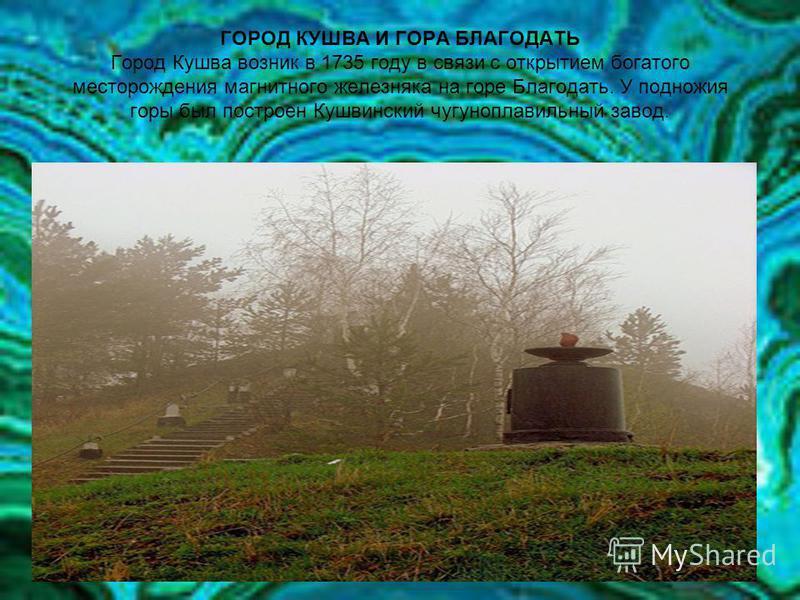 ГОРОД КУШВА И ГОРА БЛАГОДАТЬ Город Кушва возник в 1735 году в связи с открытием богатого месторождения магнитного железняка на горе Благодать. У подножия горы был построен Кушвинский чугуноплавильный завод.