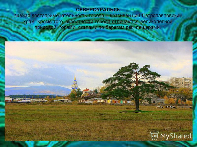 СЕВЕРОУРАЛЬСК лавная достопримечательность города – красивейший Петропавловский храм. Кроме того, окрестности города отличаются великолепной природой: горами, скалами по берегам рек, пещерами.