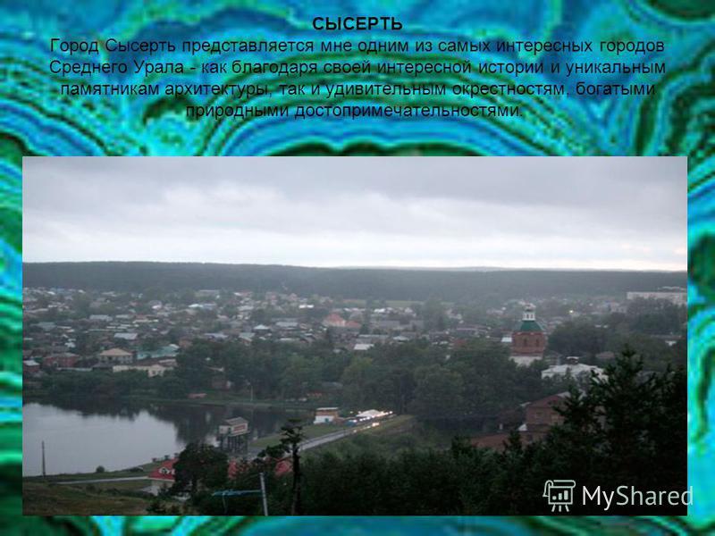 СЫСЕРТЬ Город Сысерть представляется мне одним из самых интересных городов Среднего Урала - как благодаря своей интересной истории и уникальным памятникам архитектуры, так и удивительным окрестностям, богатыми природными достопримечательностями.