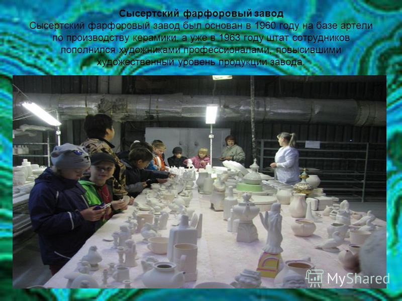 Сысертский фарфоровый завод Сысертский фарфоровый завод был основан в 1960 году на базе артели по производству керамики, а уже в 1963 году штат сотрудников пополнился художниками профессионалами, повысившими художественный уровень продукции завода.