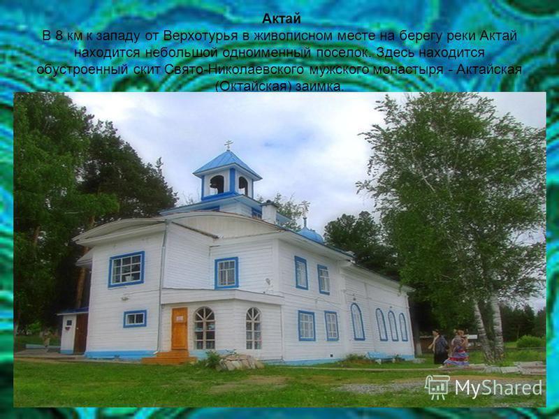 Актай В 8 км к западу от Верхотурья в живописном месте на берегу реки Актай находится небольшой одноименный поселок. Здесь находится обустроенный скит Свято-Николаевского мужского монастыря - Актайская (Октайская) заимка.