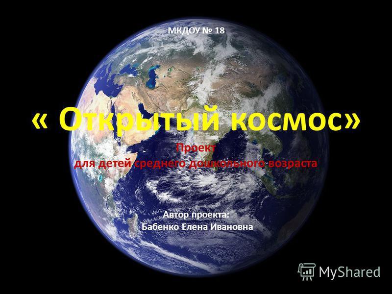МКДОУ 18 « Открытый космос» Проект для детей среднего дошкольного возраста Автор проекта: Бабенко Елена Ивановна