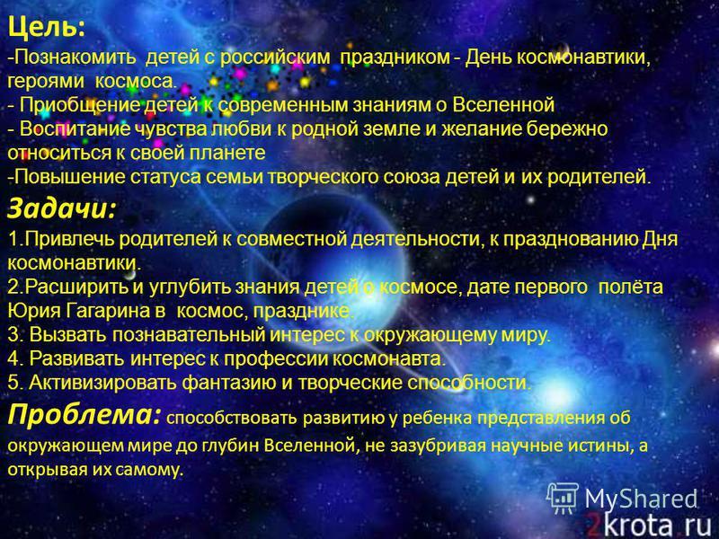 Цель: -Познакомить детей с российским праздником - День космонавтики, героями космоса. - Приобщение детей к современным знаниям о Вселенной - Воспитание чувства любви к родной земле и желание бережно относиться к своей планете - Повышение статуса сем