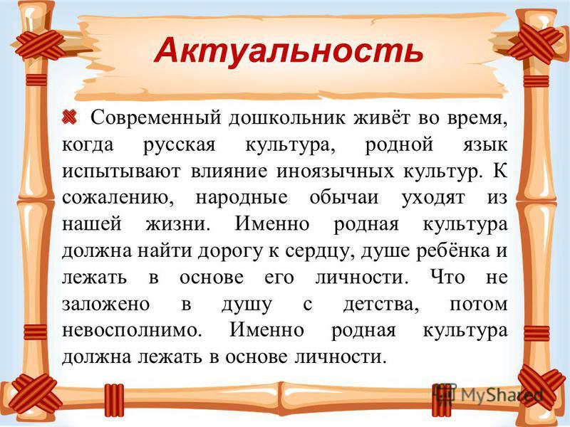 Актуальность Современный дошкольник живёт во время, когда русская культура, родной язык испытывают влияние иноязычных культур. К сожалению, народные обычаи уходят из нашей жизни. Именно родная культура должна найти дорогу к сердцу, душе ребёнка и леж