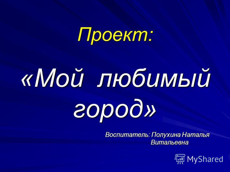 Проект: «Мой любимый город» Воспитатель: Полухина Наталья Витальевна