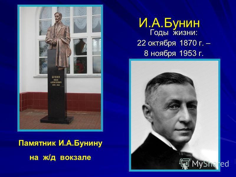 И.А.Бунин И.А.Бунин Годы жизни: 22 октября 1870 г. – 8 ноября 1953 г. Памятник И.А.Бунину на ж/д вокзале