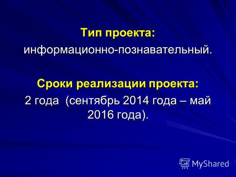 Тип проекта: информационно-познавательный. Сроки реализации проекта: 2 года (сентябрь 2014 года – май 2016 года).