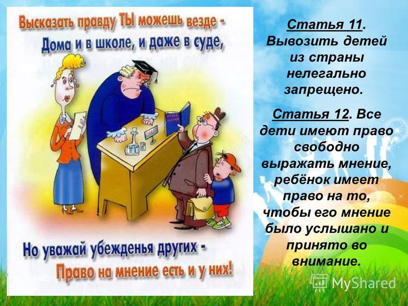 Статья 11. Вывозить детей из страны нелегально запрещено. Статья 12. Все дети имеют право свободно выражать мнение, ребёнок имеет право на то, чтобы его мнение было услышано и принято во внимание.