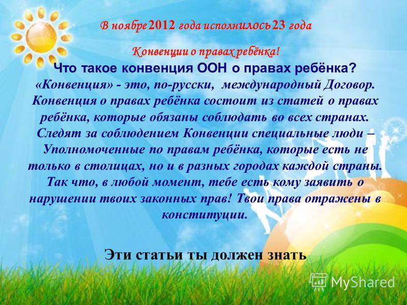 В ноябре 2012 года исполнилось 23 года Конвенции о правах ребёнка! Конвенции о правах ребёнка! Что такое конвенция ООН о правах ребёнка? «Конвенция» - это, по-русски, международный Договор. Конвенция о правах ребёнка состоит из статей о правах ребёнк
