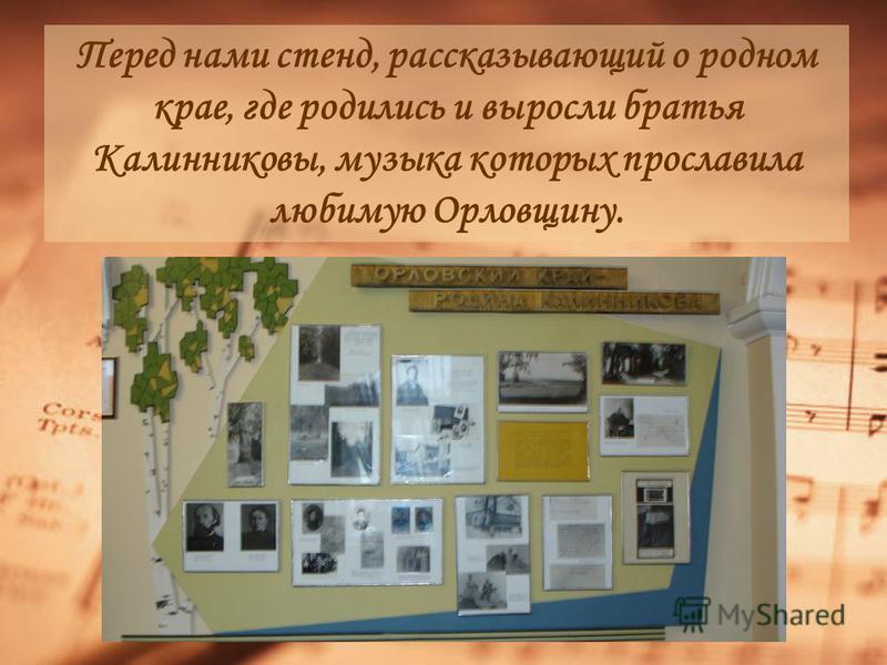 Перед нами стенд, рассказывающий о родном крае, где родились и выросли братья Калинниковы, музыка которых прославила любимую Орловщину.