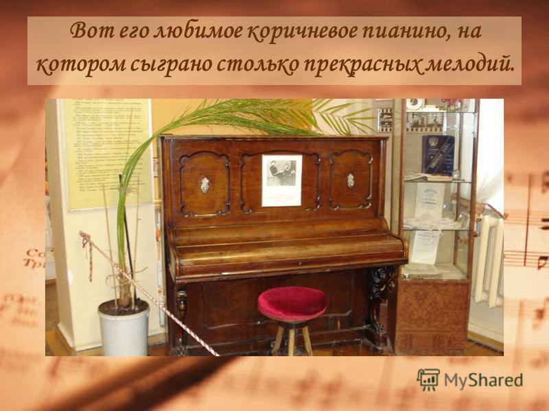 Вот его любимое коричневое пианино, на котором сыграно столько прекрасных мелодий.