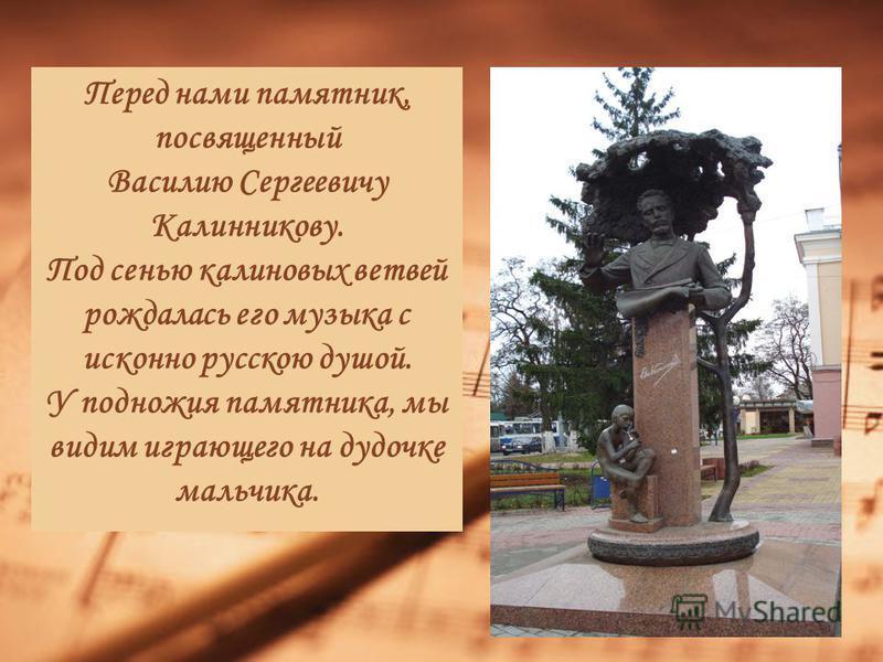 Перед нами памятник, посвященный Василию Сергеевичу Калинникову. Под сенью калиновых ветвей рождалась его музыка с исконно русскою душой. У подножия памятника, мы видим играющего на дудочке мальчика.