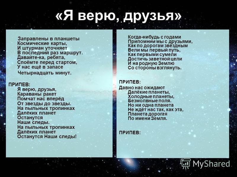 «Я верю, друзья» Заправлены в планшеты Космические карты, И штурман уточняет В последний раз маршрут. Давайте-ка, ребята, Споёмте перед стартом, У нас ещё в запасе Четырнадцать минут. ПРИПЕВ: Я верю, друзья, Караваны ракет Помчат нас вперёд От звезды