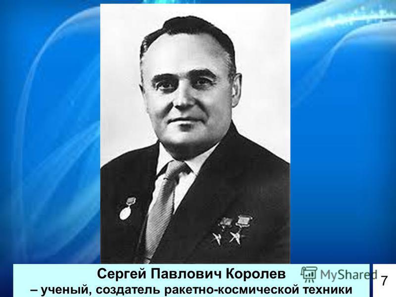 Сергей Павлович Королев – ученый, создатель ракетно-космической техники 7
