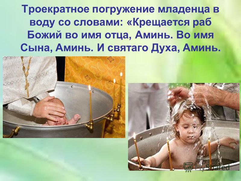 Троекратное погружение младенца в воду со словами: «Крещается раб Божий во имя отца, Аминь. Во имя Сына, Аминь. И святого Духа, Аминь.