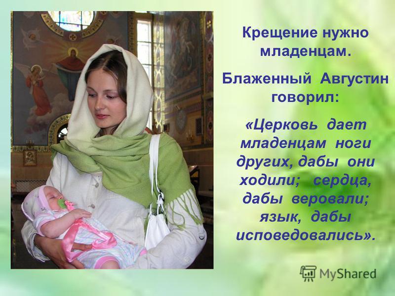 Крещение нужно младенцам. Блаженный Августин говорил: «Церковь дает младенцам ноги других, дабы они ходили; сердца, дабы веровали; язык, дабы исповедовались».