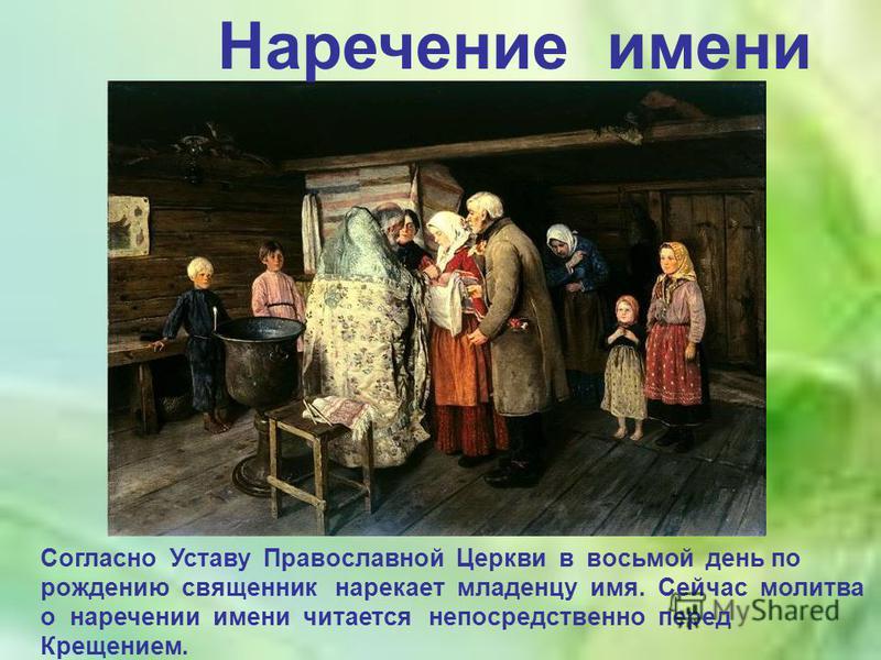 Наречение имени Согласно Уставу Православной Церкви в восьмой день по рождению священник нарекает младенцу имя. Сейчас молитва о наречении имени читается непосредственно перед Крещением.