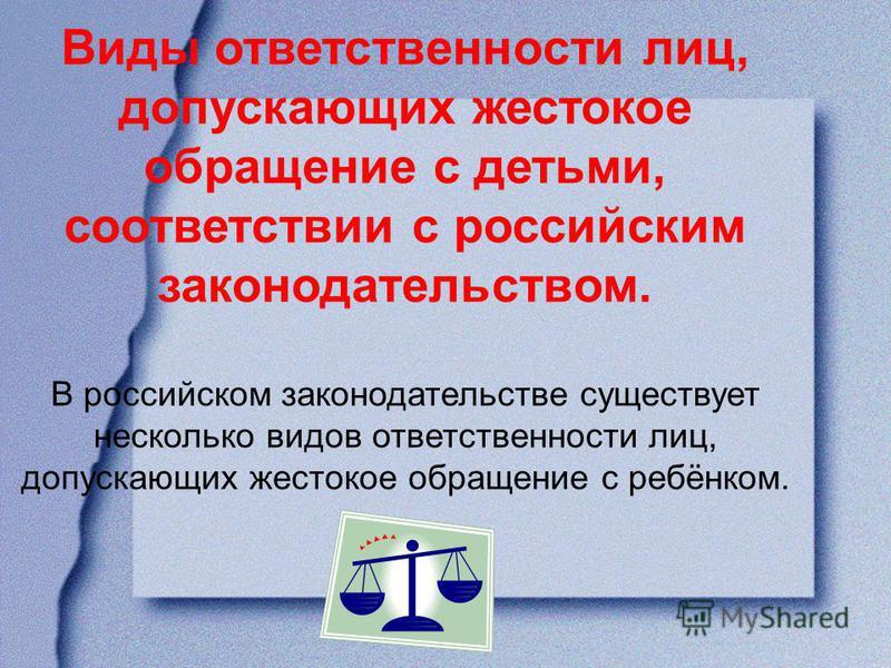 Виды ответственности лиц, допускающих жестокое обращение с детьми, соответствии с российским законодательством. В российском законодательстве существует несколько видов ответственности лиц, допускающих жестокое обращение с ребёнком.
