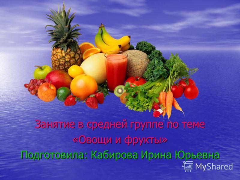 Занятие в средней группе по теме «Овощи и фрукты» Подготовила: Кабирова Ирина Юрьевна