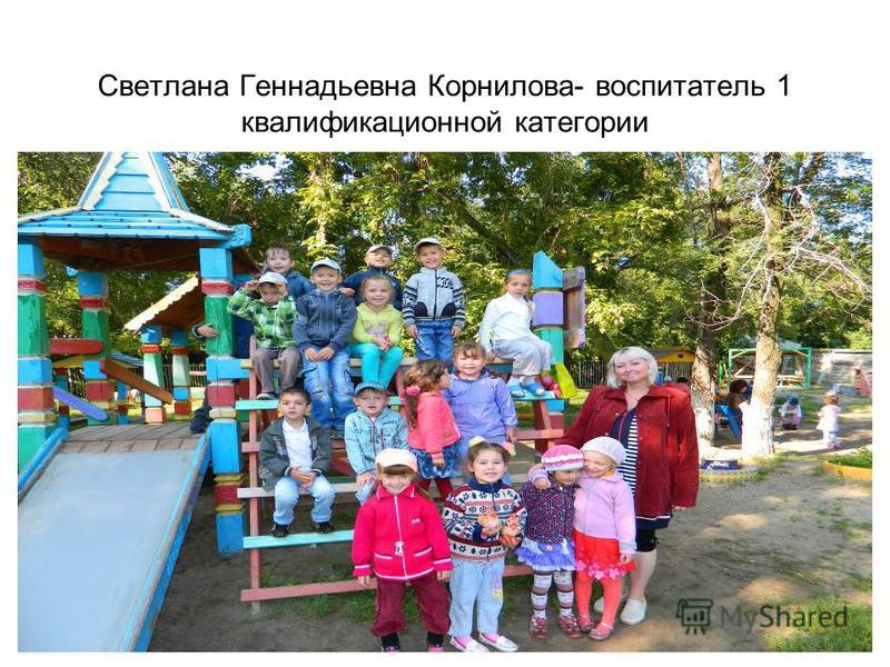 Светлана Геннадьевна Корнилова- воспитатель 1 квалификационной категории