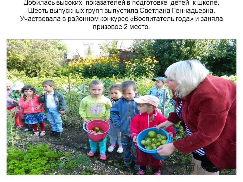 Добилась высоких показателей в подготовке детей к школе. Шесть выпускных групп выпустила Светлана Геннадьевна. Участвовала в районном конкурсе «Воспитатель года» и заняла призовое 2 место.
