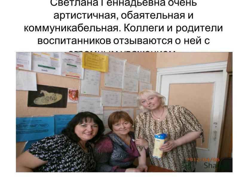 Светлана Геннадьевна очень артистичная, обаятельная и коммуникабельная. Коллеги и родители воспитанников отзываются о ней с огромным уважением.