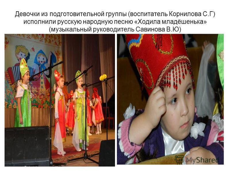 Девочки из подготовительной группы (воспитатель Корнилова С.Г) исполнили русскую народную песню «Ходила младёшенька» (музыкальный руководитель Савинова В.Ю)