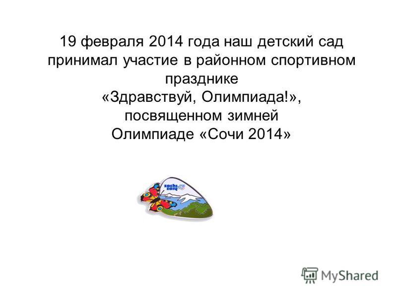 19 февраля 2014 года наш детский сад принимал участие в районном спортивном празднике «Здравствуй, Олимпиада!», посвященном зимней Олимпиаде «Сочи 2014»