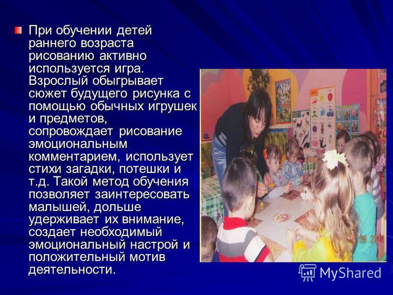 При обучении детей раннего возраста рисованию активно используется игра. Взрослый обыгрывает сюжет будущего рисунка с помощью обычных игрушек и предметов, сопровождает рисование эмоциональным комментарием, использует стихи загадки, потешки и т.д. Так