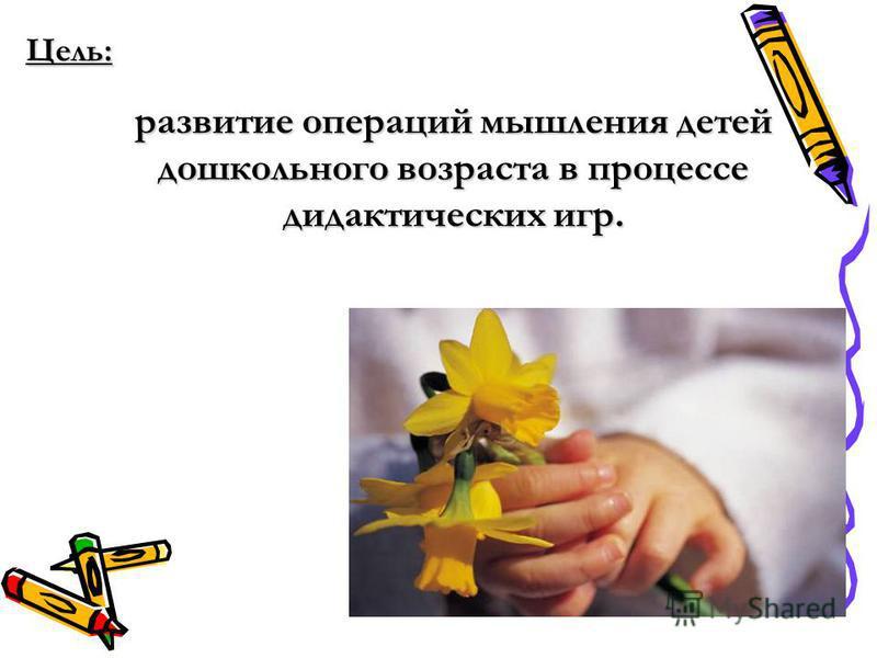 Цель: развитие операций мышления детей дошкольного возраста в процессе дидактических игр.