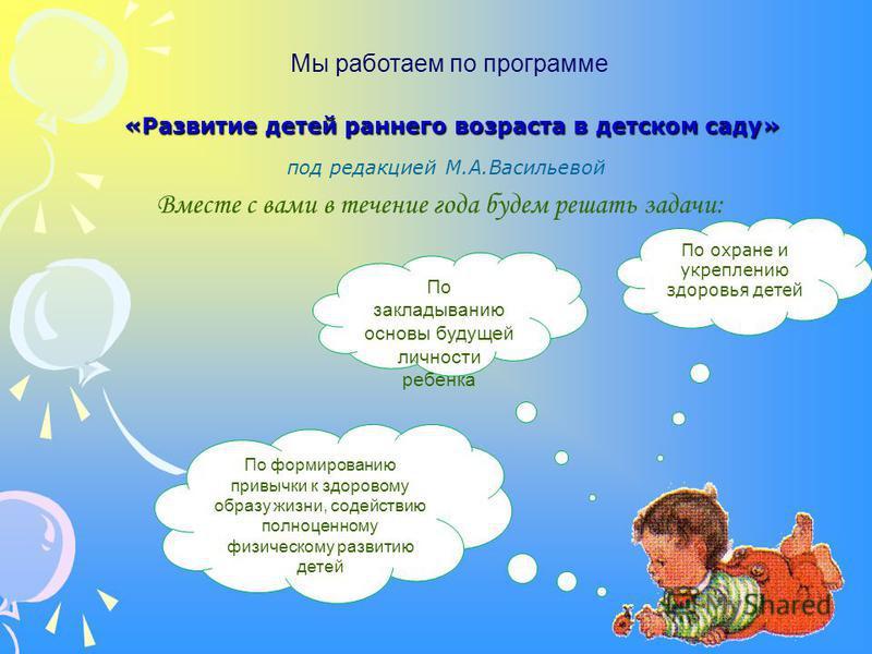 Мы работаем по программе «Развитие детей раннего возраста в детском саду» под редакцией М.А.Васильевой По формированию привычки к здоровому образу жизни, содействию полноценному физическому развитию детей Вместе с вами в течение года будем решать зад