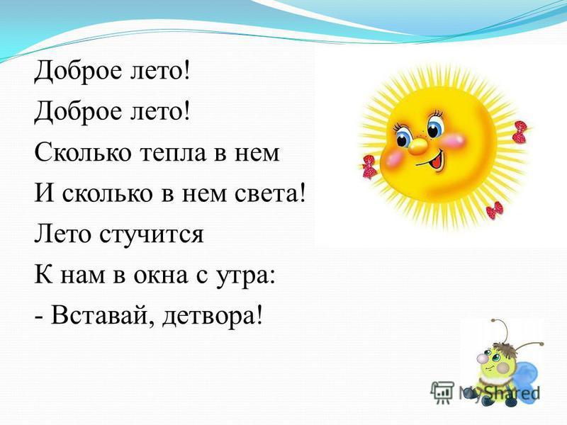 Доброе лето! Сколько тепла в нем И сколько в нем света! Лето стучится К нам в окна с утра: - Вставай, детвора!