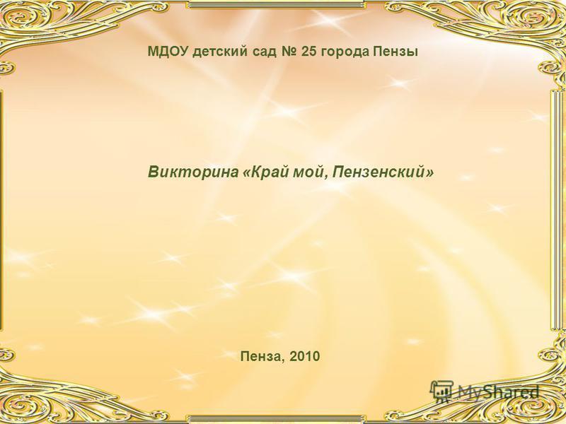 Викторина «Край мой, Пензенский» МДОУ детский сад 25 города Пензы Пенза, 2010