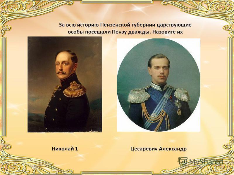 За всю историю Пензенской губернии царствующие особы посещали Пензу дважды. Назовите их Николай 1Цесаревич Александр