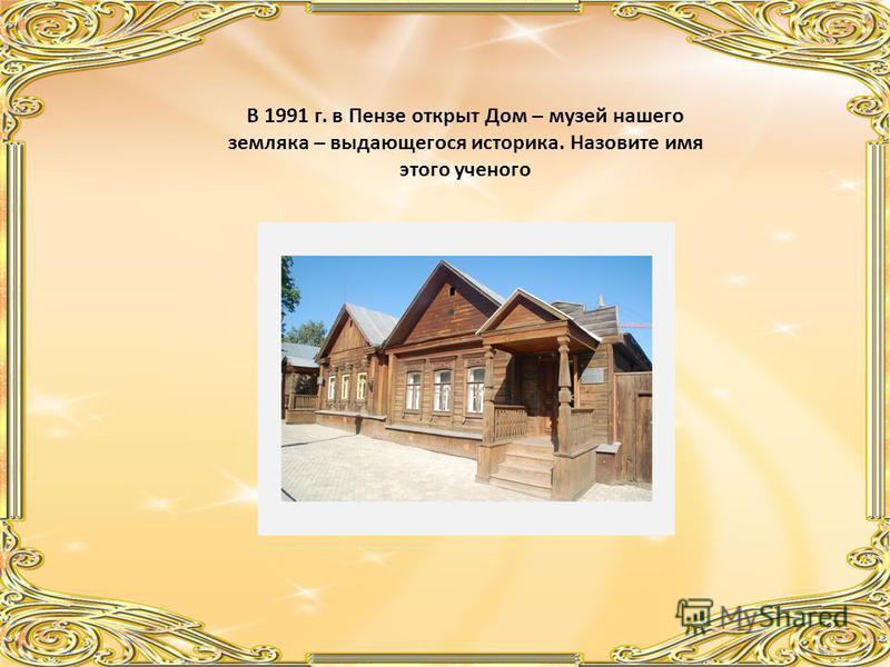 В 1991 г. в Пензе открыт Дом – музей нашего земляка – выдающегося историка. Назовите имя этого ученого