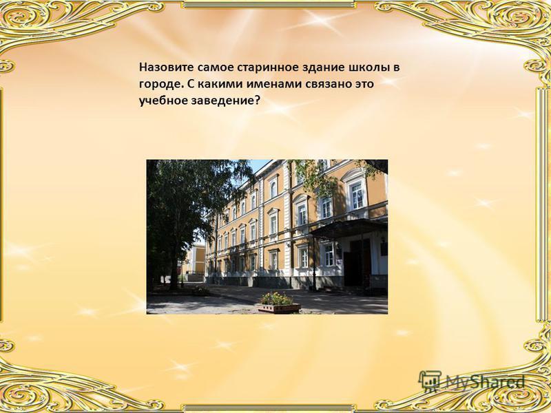 Назовите самое старинное здание школы в городе. С какими именами связано это учебное заведение?