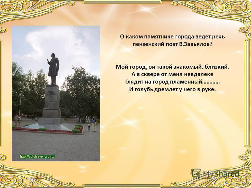 О каком памятнике города ведет речь пензенский поэт В.Завьялов? Мой город, он такой знакомый, близкий. А в сквере от меня невдалеке Глядит на город пламенный………… И голубь дремлет у него в руке.