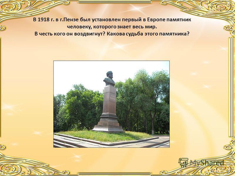 В 1918 г. в г.Пензе был установлен первый в Европе памятник человеку, которого знает весь мир. В честь кого он воздвигнут? Какова судьба этого памятника?