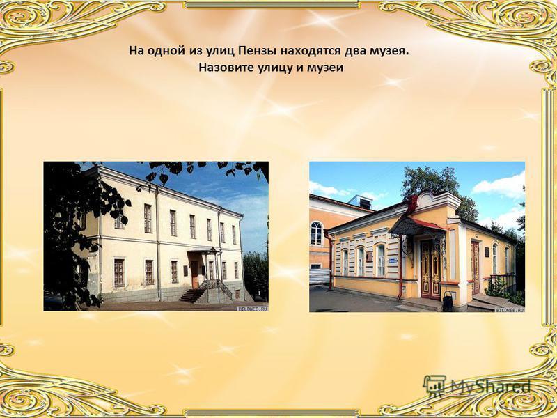 На одной из улиц Пензы находятся два музея. Назовите улицу и музеи
