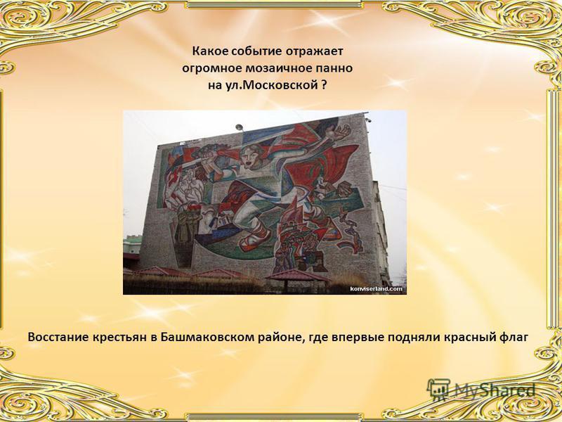 Какое событие отражает огромное мозаичное панно на ул.Московской ? Восстание крестьян в Башмаковском районе, где впервые подняли красный флаг