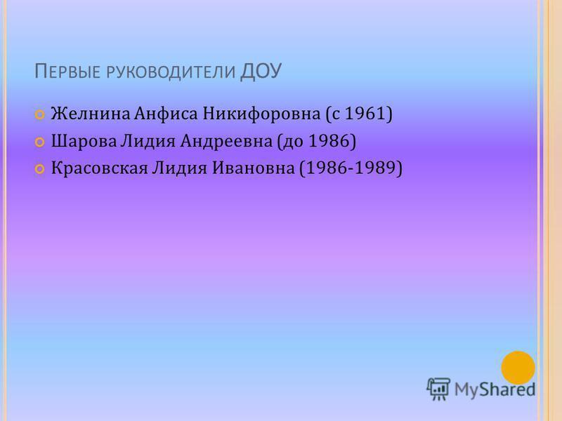 П ЕРВЫЕ РУКОВОДИТЕЛИ ДОУ Желнина Анфиса Никифоровна (с 1961) Шарова Лидия Андреевна (до 1986) Красовская Лидия Ивановна (1986-1989)
