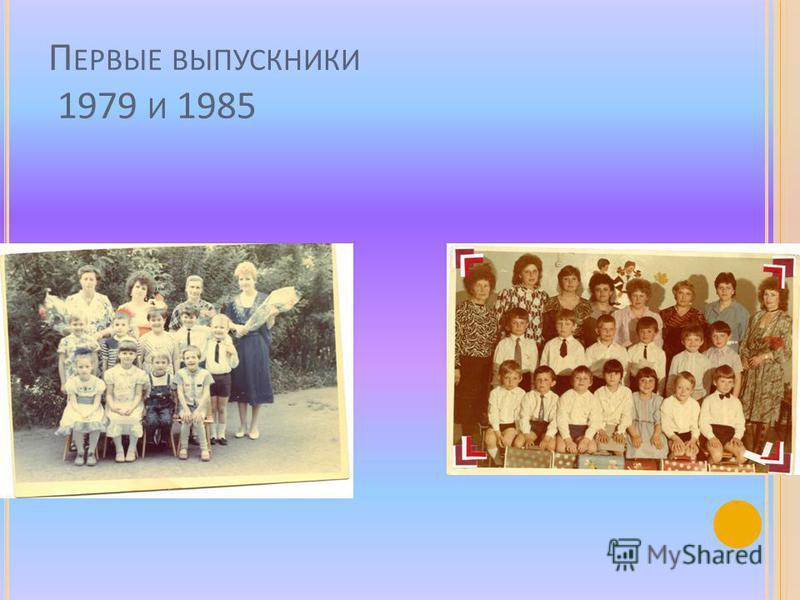 П ЕРВЫЕ ВЫПУСКНИКИ 1979 И 1985