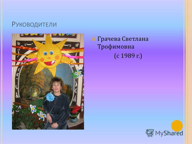 Р УКОВОДИТЕЛИ Грачева Светлана Трофимовна (с 1989 г.)