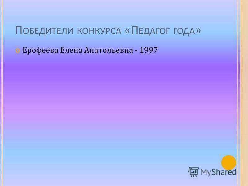 П ОБЕДИТЕЛИ КОНКУРСА «П ЕДАГОГ ГОДА » Ерофеева Елена Анатольевна - 1997