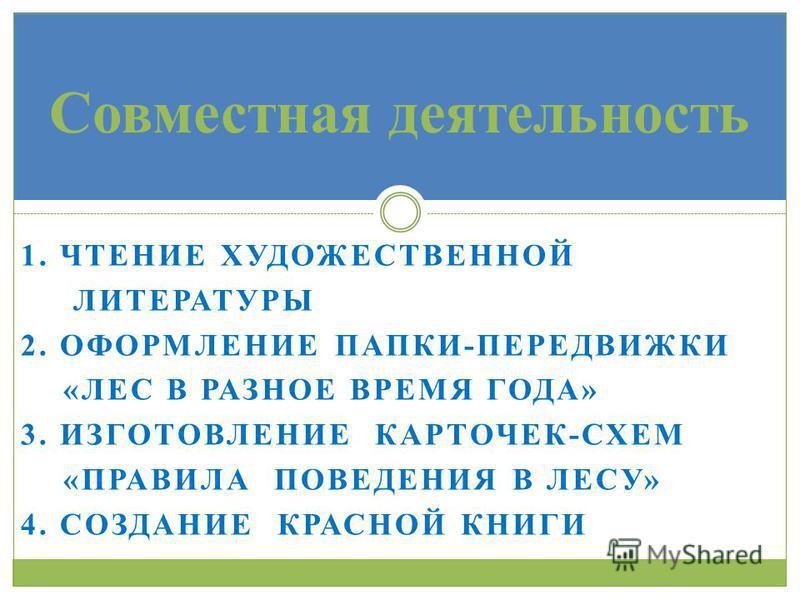 1. ЧТЕНИЕ ХУДОЖЕСТВЕННОЙ ЛИТЕРАТУРЫ 2. ОФОРМЛЕНИЕ ПАПКИ-ПЕРЕДВИЖКИ «ЛЕС В РАЗНОЕ ВРЕМЯ ГОДА» 3. ИЗГОТОВЛЕНИЕ КАРТОЧЕК-СХЕМ «ПРАВИЛА ПОВЕДЕНИЯ В ЛЕСУ» 4. СОЗДАНИЕ КРАСНОЙ КНИГИ Совместная деятельность