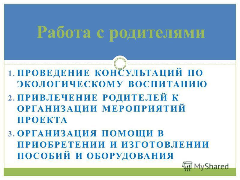 1. ПРОВЕДЕНИЕ КОНСУЛЬТАЦИЙ ПО ЭКОЛОГИЧЕСКОМУ ВОСПИТАНИЮ 2. ПРИВЛЕЧЕНИЕ РОДИТЕЛЕЙ К ОРГАНИЗАЦИИ МЕРОПРИЯТИЙ ПРОЕКТА 3. ОРГАНИЗАЦИЯ ПОМОЩИ В ПРИОБРЕТЕНИИ И ИЗГОТОВЛЕНИИ ПОСОБИЙ И ОБОРУДОВАНИЯ Работа с родителями