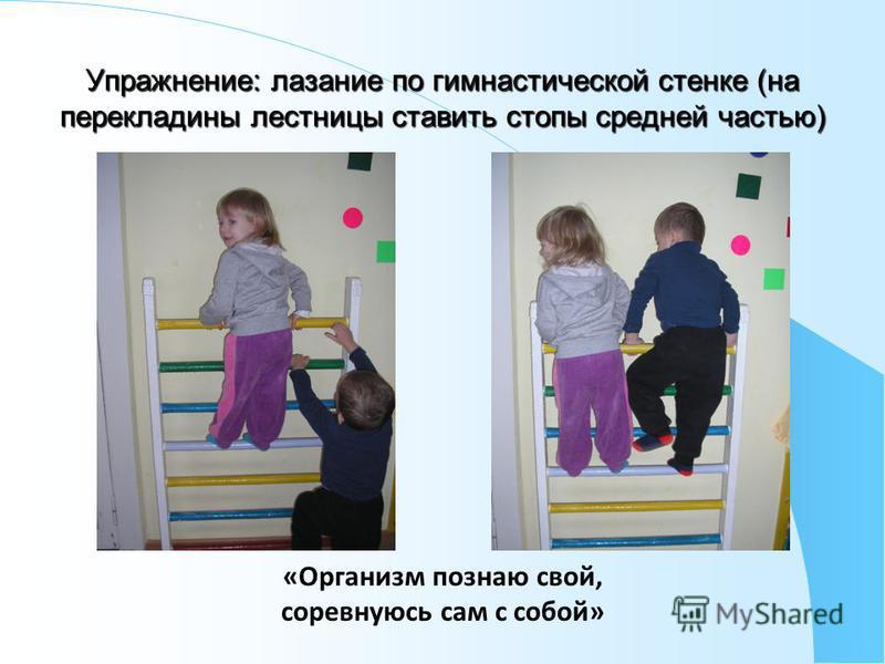 Упражнение: лазание по гимнастической стенке (на перекладины лестницы ставить стопы средней частью) «Организм познаю свой, соревнуюсь сам с собой»