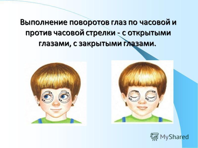 Выполнение поворотов глаз по часовой и против часовой стрелки - с открытыми глазами, с закрытыми глазами. Выполнение поворотов глаз по часовой и против часовой стрелки - с открытыми глазами, с закрытыми глазами.