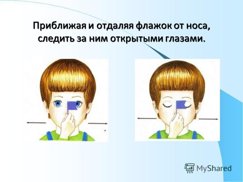 Приближая и отдаляя флажок от носа, следить за ним открытыми глазами.